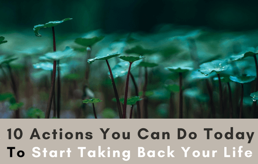 10 Actions You Can Do Today To Start Taking Back Your Life